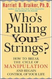 Who's Pulling Your Strings?: How to Break the Cycle of Manipulation and Regain Control of Your Life by Harriet B Braiker image