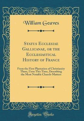 Status Ecclesiae Gallicanae, or the Ecclesiastical History of France by William Geaves