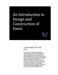 An Introduction to Design and Construction of Dams by J Paul Guyer