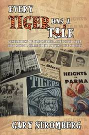 Every Tiger Has a Tale: Generations of Grads from a Cleveland Area High School Share Their Amazing Life Stories by Gary Stromberg