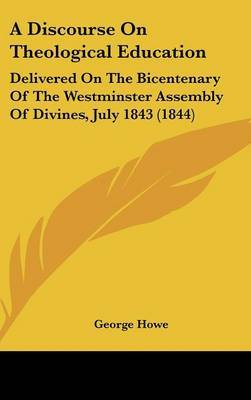 A Discourse on Theological Education: Delivered on the Bicentenary of the Westminster Assembly of Divines, July 1843 (1844) by George Howe image