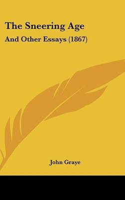 The Sneering Age: And Other Essays (1867) by John Graye image