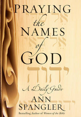 Praying the Names of God: A Daily Guide by Ann Spangler