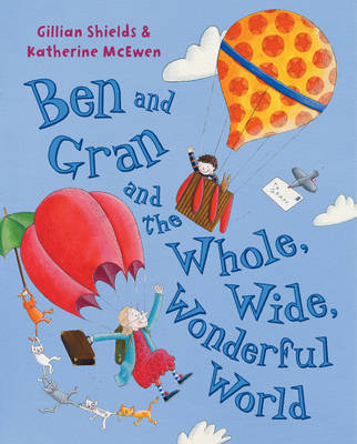 Ben and Gran and the Whole, Wide, Wonderful World by Gillian Shields