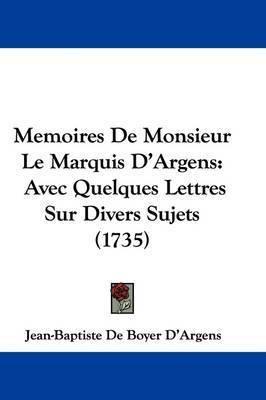 Memoires De Monsieur Le Marquis D'Argens: Avec Quelques Lettres Sur Divers Sujets (1735) by Jean-Baptiste De Boyer D'Argens