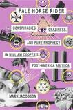 Pale Horse Rider: Conspiracies, Craziness, and Pure Prophecy in William Cooper's Post-America America by Mark Jacobson