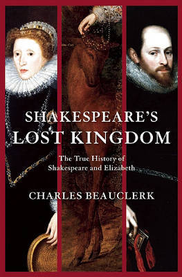 Shakespeare's Lost Kingdom: The True History of Shakespeare and Elizabeth by Charles Beauclerk