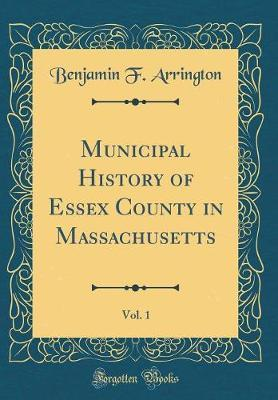 Municipal History of Essex County in Massachusetts, Vol. 1 (Classic Reprint) by Benjamin F Arrington