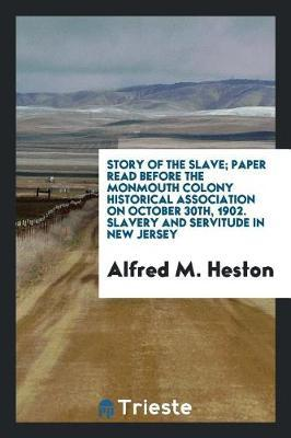 Story of the Slave; Paper Read Before the Monmouth Colony Historical Association on October 30th, 1902. Slavery and Servitude in New Jersey by Alfred M Heston