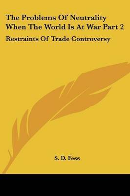 The Problems of Neutrality When the World Is at War Part 2: Restraints of Trade Controversy by S. D. Fess