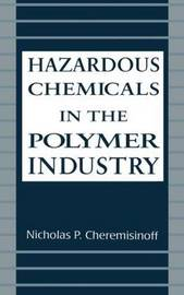 Hazardous Chemicals in the Polymer Industry by Nicholas P Cheremisinoff