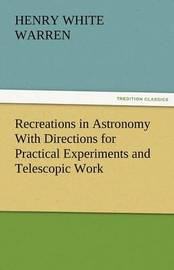 Recreations in Astronomy with Directions for Practical Experiments and Telescopic Work by Henry White Warren