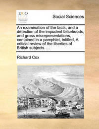 An Examination of the Facts, and a Detection of the Impudent Falsehoods, and Gross Misrepresentations, Contained in a Pamphlet, Intitled, a Critical Review of the Liberties of British Subjects. by Richard Cox