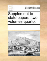 Supplement to State Papers, Two Volumes Quarto. by Multiple Contributors