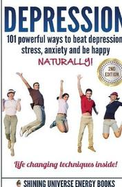 Depression: 101 Powerful Ways to Beat Depression, Stress, Anxiety and be Happy Naturally! by Shining Universe Energy image