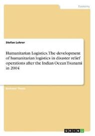 Humanitarian Logistics. the Development of Humanitarian Logistics in Disaster Relief Operations After the Indian Ocean Tsunami in 2004 by Stefan Lehrer image
