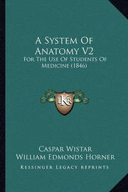 A System of Anatomy V2: For the Use of Students of Medicine (1846) by Caspar Wistar