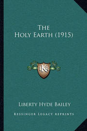 The Holy Earth (1915) by Liberty Hyde Bailey, Jr.