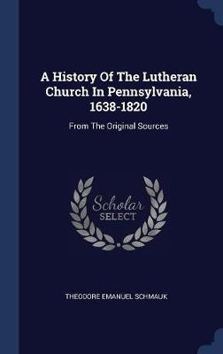 A History of the Lutheran Church in Pennsylvania, 1638-1820 by Theodore Emanuel Schmauk