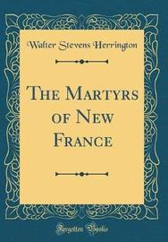 The Martyrs of New France (Classic Reprint) by Walter Stevens Herrington image