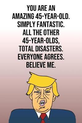 You Are An Amazing 45-Year-Old Simply Fantastic All the Other 45-Year-Olds Total Disasters Everyone Agrees Believe Me by Laugh House Press