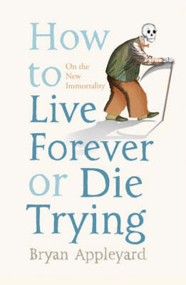 How to Live Forever or Die Trying: On the New Immortality by Bryan Appleyard image