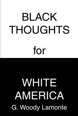 Black Thoughts for White America by G. Woody LaMonte