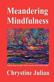 Meandering Mindfulness...Poetry from the Place Where Wander and Wonder Merge by Chrystine Julian image