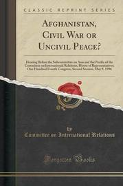 Afghanistan, Civil War or Uncivil Peace? by Committee on International Relations