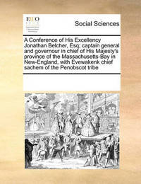 A Conference of His Excellency Jonathan Belcher, Esq; Captain General and Governour in Chief of His Majesty's Province of the Massachusetts-Bay in New-England, with Evewakenk Chief Sachem of the Penobscot Tribe by Multiple Contributors