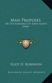 Man Proposes Man Proposes: Or the Romance of John Alden Shaw or the Romance of John Alden Shaw by Eliot H Robinson