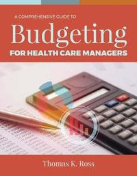 A Comprehensive Guide to Budgeting for Health Care Managers by Thomas K. Ross