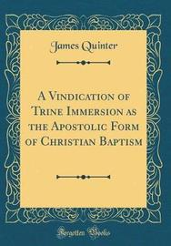 A Vindication of Trine Immersion as the Apostolic Form of Christian Baptism (Classic Reprint) by James Quinter image