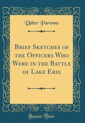 Brief Sketches of the Officers Who Were in the Battle of Lake Erie (Classic Reprint) by Usher Parsons