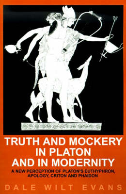 Truth and Mockery in Platon and in Modernity: A New Perception of Platon's Euthyphron, Apology, Criton and Phaidon by Dale Wilt Evans image