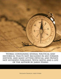 Works; Containing Several Political and Historical Tracts Not Included in Any Former Edition, and Many Letters Official and Private Not Hitherto Published. with Notes and a Life of the Author by Jared Sparks by Benjamin Franklin
