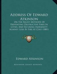 Address of Edward Atkinson: On the Right Methods of Preventing Destructive Fires in Cities, and Securing Indemnity Against Loss by Fire at Cost (1881) by Edward Atkinson