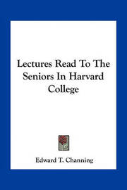 Lectures Read to the Seniors in Harvard College by Edward Tyrrel Channing