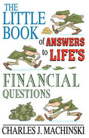 The Little Book of Answers to Life's Financial Questions by Charles J Machinski