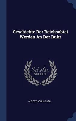 Geschichte Der Reichsabtei Werden an Der Ruhr by Albert Schuncken