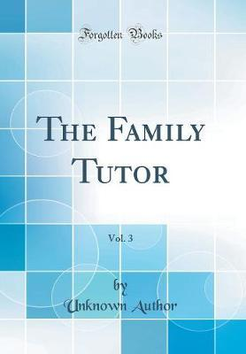 The Family Tutor, Vol. 3 (Classic Reprint) by Unknown Author