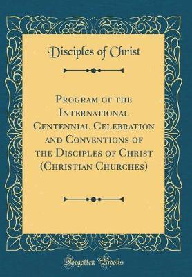 Program of the International Centennial Celebration and Conventions of the Disciples of Christ (Christian Churches) (Classic Reprint) by Disciples Of Christ