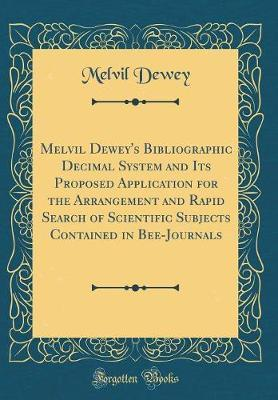 Melvil Dewey's Bibliographic Decimal System and Its Proposed Application for the Arrangement and Rapid Search of Scientific Subjects Contained in Bee-Journals (Classic Reprint) by Melvil Dewey image