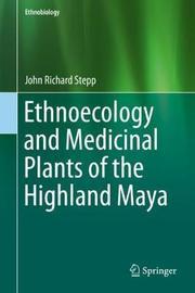 Ethnoecology and Medicinal Plants of the Highland Maya by John Richard Stepp