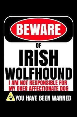 Beware Of Irish Wolfhound I Am Not Responsible For My Over Affectionate Dog You Have Been Warned by Harriets Dogs