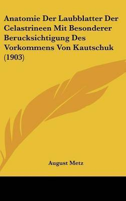 Anatomie Der Laubblatter Der Celastrineen Mit Besonderer Berucksichtigung Des Vorkommens Von Kautschuk (1903) by August Metz