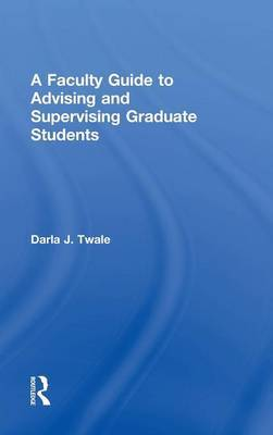 A Faculty Guide to Advising and Supervising Graduate Students by Darla J. Twale