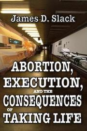 Abortion, Execution, and the Consequences of Taking Life by James D Slack