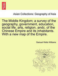 The Middle Kingdom; A Survey of the Geography, Government, Education, Social Life, Arts, Religion, Andc. of the Chinese Empire and Its Inhabitants. with a New Map of the Empire. by Samuel Wells Williams (