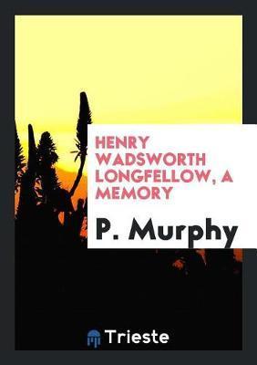 Henry Wadsworth Longfellow, a Memory by P Murphy
